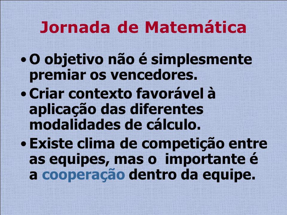 Jornada de Matemática O objetivo não é simplesmente premiar os vencedores. Criar contexto favorável à aplicação das diferentes modalidades de cálculo.
