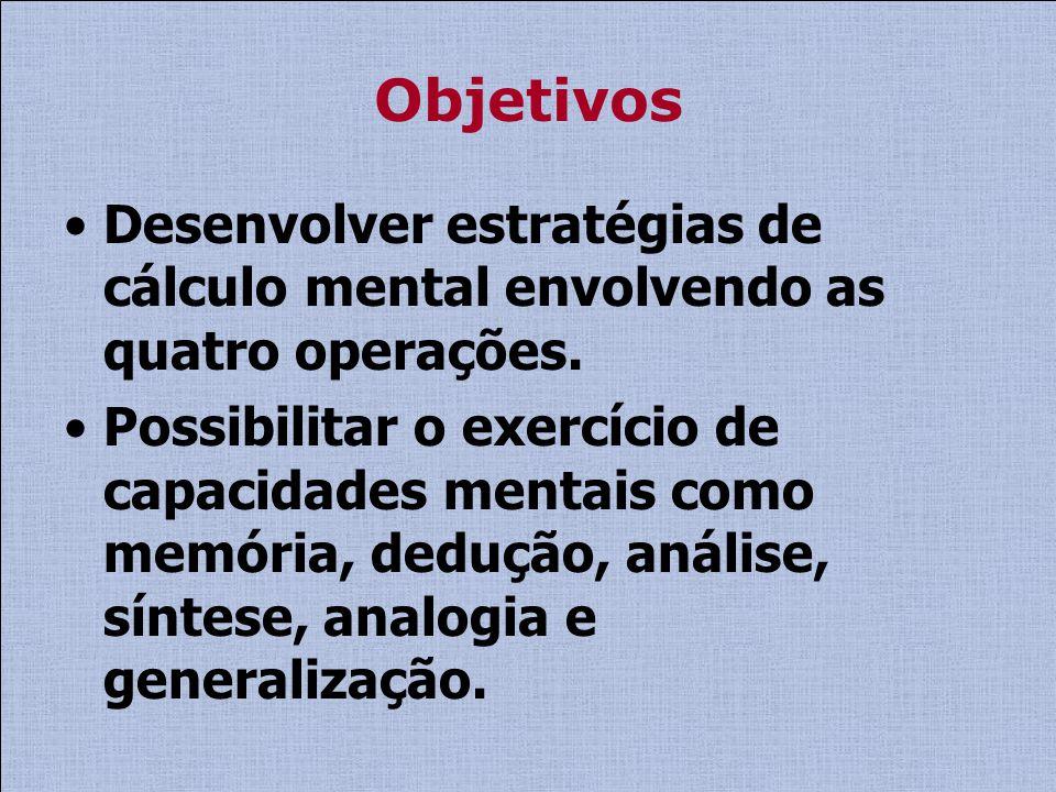 Objetivos Desenvolver estratégias de cálculo mental envolvendo as quatro operações. Possibilitar o exercício de capacidades mentais como memória, dedu
