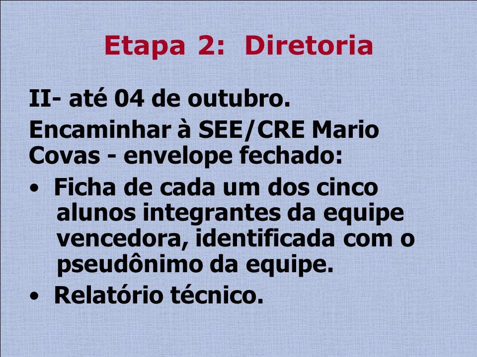 Etapa 2: Diretoria II- até 04 de outubro. Encaminhar à SEE/CRE Mario Covas - envelope fechado: Ficha de cada um dos cinco alunos integrantes da equipe