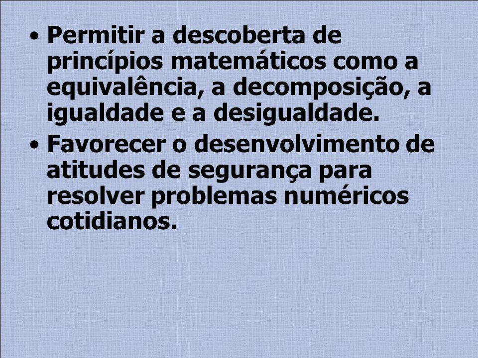 Permitir a descoberta de princípios matemáticos como a equivalência, a decomposição, a igualdade e a desigualdade. Favorecer o desenvolvimento de atit