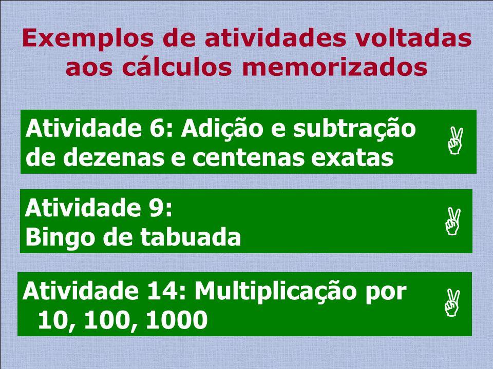 Exemplos de atividades voltadas aos cálculos memorizados Atividade 14: Multiplicação por 10, 100, 1000 Atividade 6: Adição e subtração de dezenas e ce