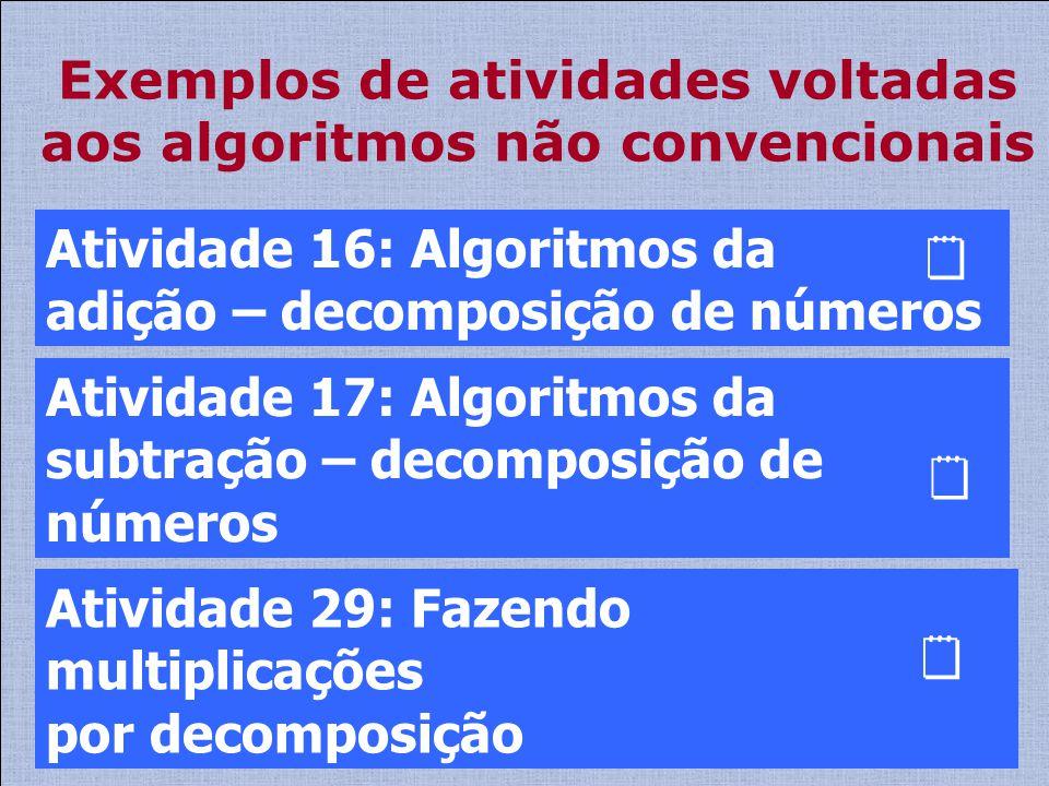 Exemplos de atividades voltadas aos algoritmos não convencionais Atividade 29: Fazendo multiplicações por decomposição Atividade 16: Algoritmos da adi