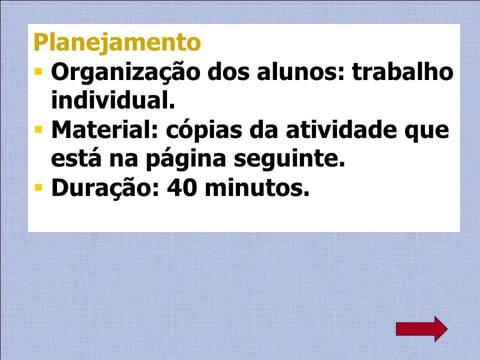 Planejamento Organização dos alunos: trabalho individual. Material: cópias da atividade que está na página seguinte. Duração: 40 minutos.
