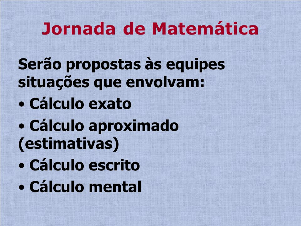 Jornada de Matemática Serão propostas às equipes situações que envolvam: Cálculo exato Cálculo aproximado (estimativas) Cálculo escrito Cálculo mental