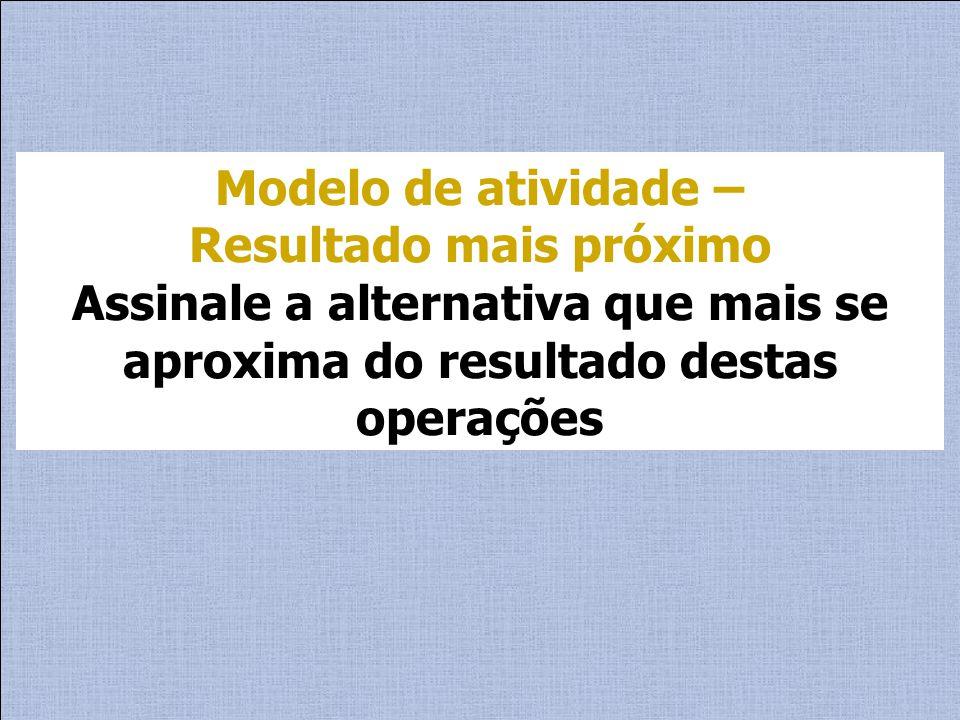 Modelo de atividade – Resultado mais próximo Assinale a alternativa que mais se aproxima do resultado destas operações