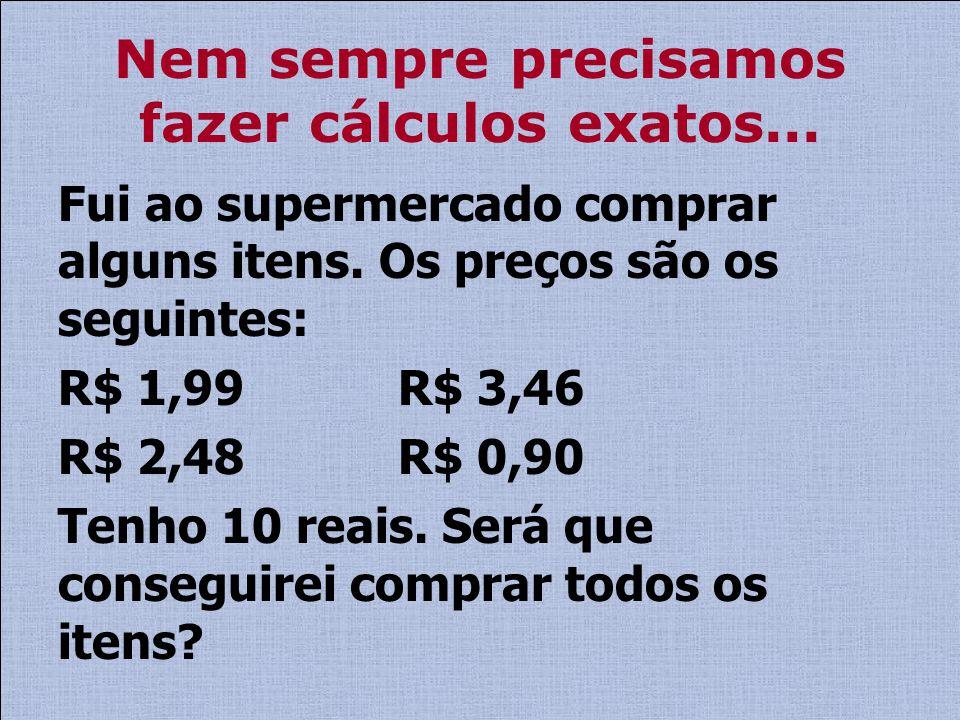 Nem sempre precisamos fazer cálculos exatos... Fui ao supermercado comprar alguns itens. Os preços são os seguintes: R$ 1,99 R$ 3,46 R$ 2,48 R$ 0,90 T