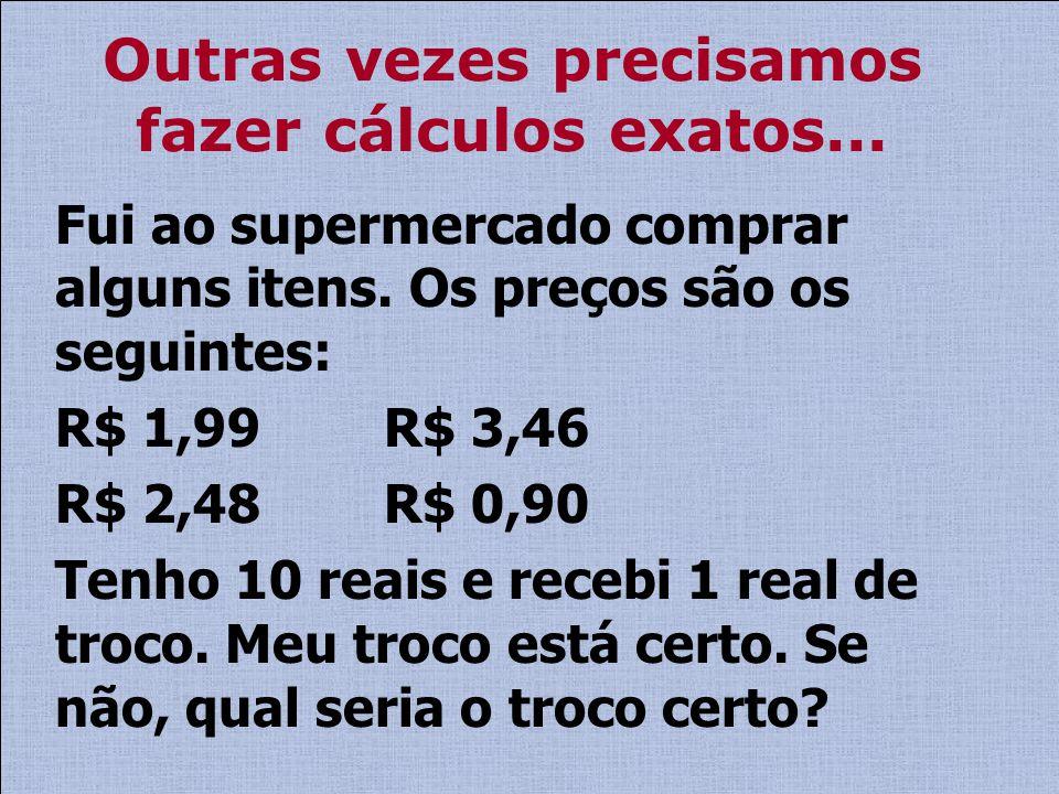 Outras vezes precisamos fazer cálculos exatos... Fui ao supermercado comprar alguns itens. Os preços são os seguintes: R$ 1,99 R$ 3,46 R$ 2,48 R$ 0,90