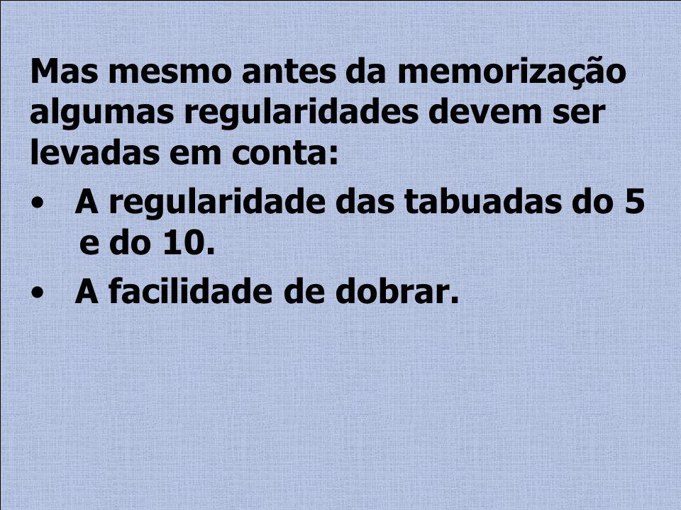 Mas mesmo antes da memorização algumas regularidades devem ser levadas em conta: A regularidade das tabuadas do 5 e do 10. A facilidade de dobrar.