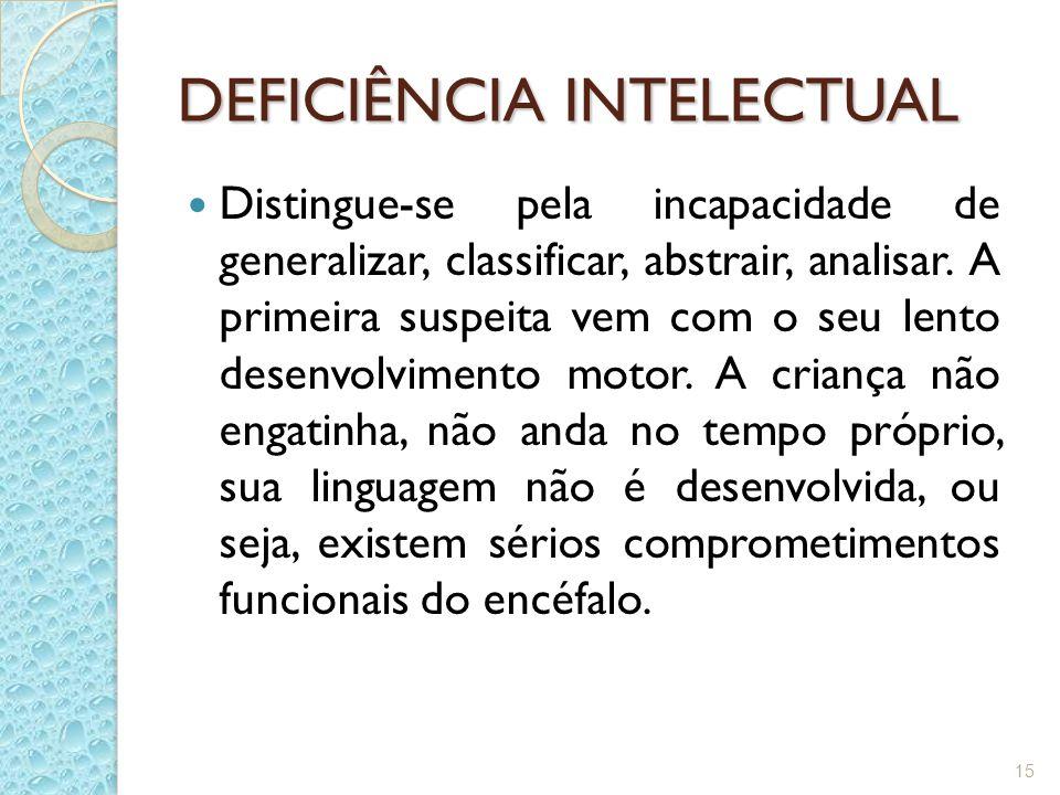 DEFICIÊNCIA INTELECTUAL Distingue-se pela incapacidade de generalizar, classificar, abstrair, analisar. A primeira suspeita vem com o seu lento desenv