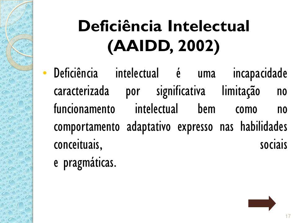 Deficiência Intelectual (AAIDD, 2002) Deficiência intelectual é uma incapacidade caracterizada por significativa limitação no funcionamento intelectual bem como no comportamento adaptativo expresso nas habilidades conceituais, sociais e pragmáticas.