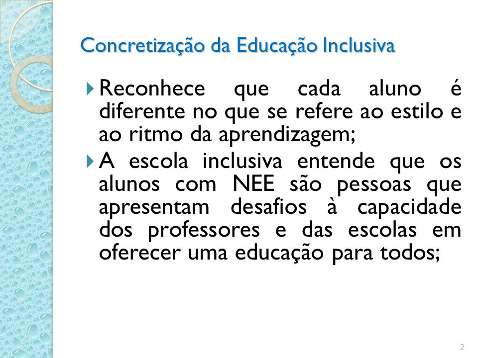 Concretização da Educação Inclusiva Reconhece que cada aluno é diferente no que se refere ao estilo e ao ritmo da aprendizagem; A escola inclusiva entende que os alunos com NEE são pessoas que apresentam desafios à capacidade dos professores e das escolas em oferecer uma educação para todos; 2