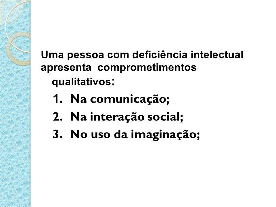 Uma pessoa com deficiência intelectual apresenta comprometimentos qualitativos : 1. Na comunicação; 2. Na interação social; 3. No uso da imaginação;