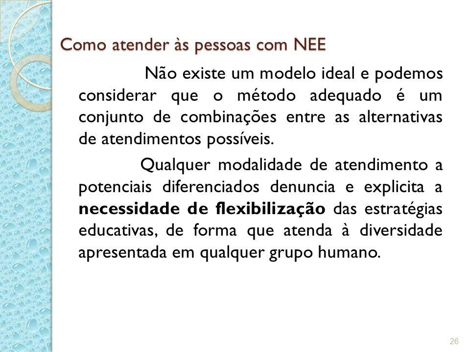 Como atender às pessoas com NEE Não existe um modelo ideal e podemos considerar que o método adequado é um conjunto de combinações entre as alternativ