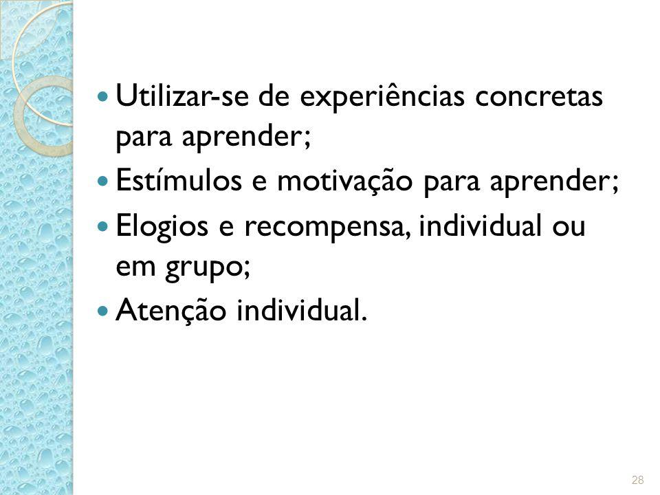 Utilizar-se de experiências concretas para aprender; Estímulos e motivação para aprender; Elogios e recompensa, individual ou em grupo; Atenção indivi