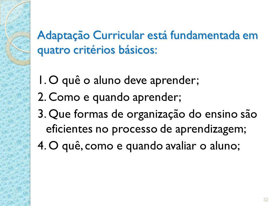 Adaptação Curricular está fundamentada em quatro critérios básicos: 1. O quê o aluno deve aprender; 2. Como e quando aprender; 3. Que formas de organi