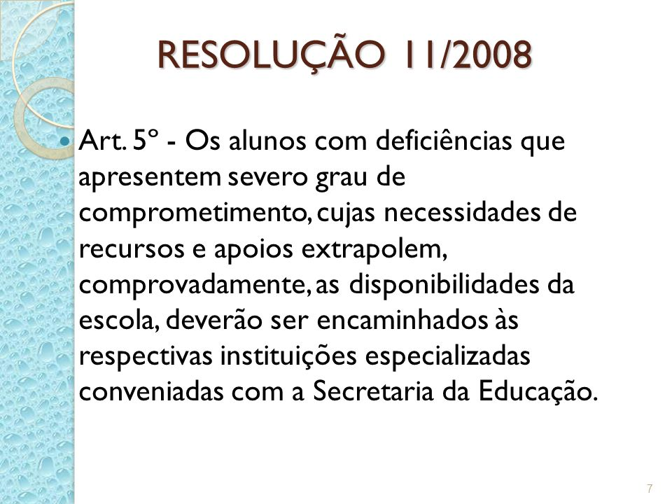 RESOLUÇÃO 11/2008 Art. 5º - Os alunos com deficiências que apresentem severo grau de comprometimento, cujas necessidades de recursos e apoios extrapol