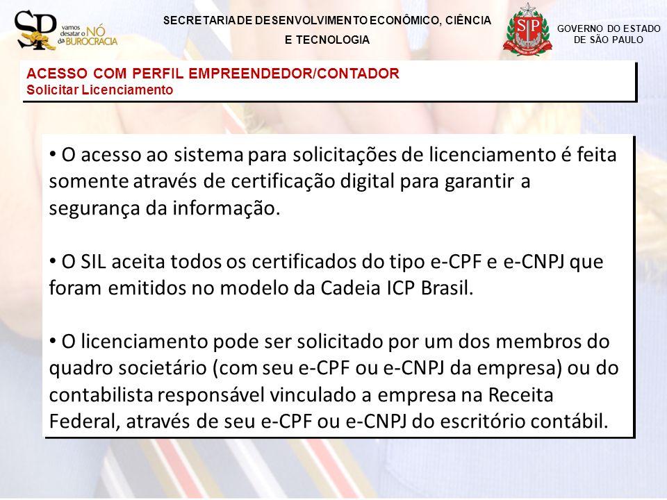 SECRETARIA DE DESENVOLVIMENTO ECONÔMICO, CIÊNCIA E TECNOLOGIA GOVERNO DO ESTADO DE SÃO PAULO ACESSO COM PERFIL EMPREENDEDOR/CONTADOR Solicitar Licenciamento ACESSO COM PERFIL EMPREENDEDOR/CONTADOR Solicitar Licenciamento O Sistema Integrado de Licenciamento é independente da Receita Federal do Brasil - RFB e por isso não possui acesso junto às suas procurações eletrônicas (que são utilizadas somente em processos da própria RFB).