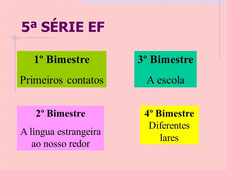 5ª SÉRIE EF 1º Bimestre Primeiros contatos 2º Bimestre A língua estrangeira ao nosso redor 3º Bimestre A escola 4º Bimestre Diferentes lares