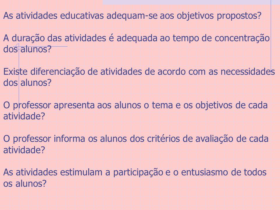 As atividades educativas adequam-se aos objetivos propostos? A duração das atividades é adequada ao tempo de concentração dos alunos? Existe diferenci
