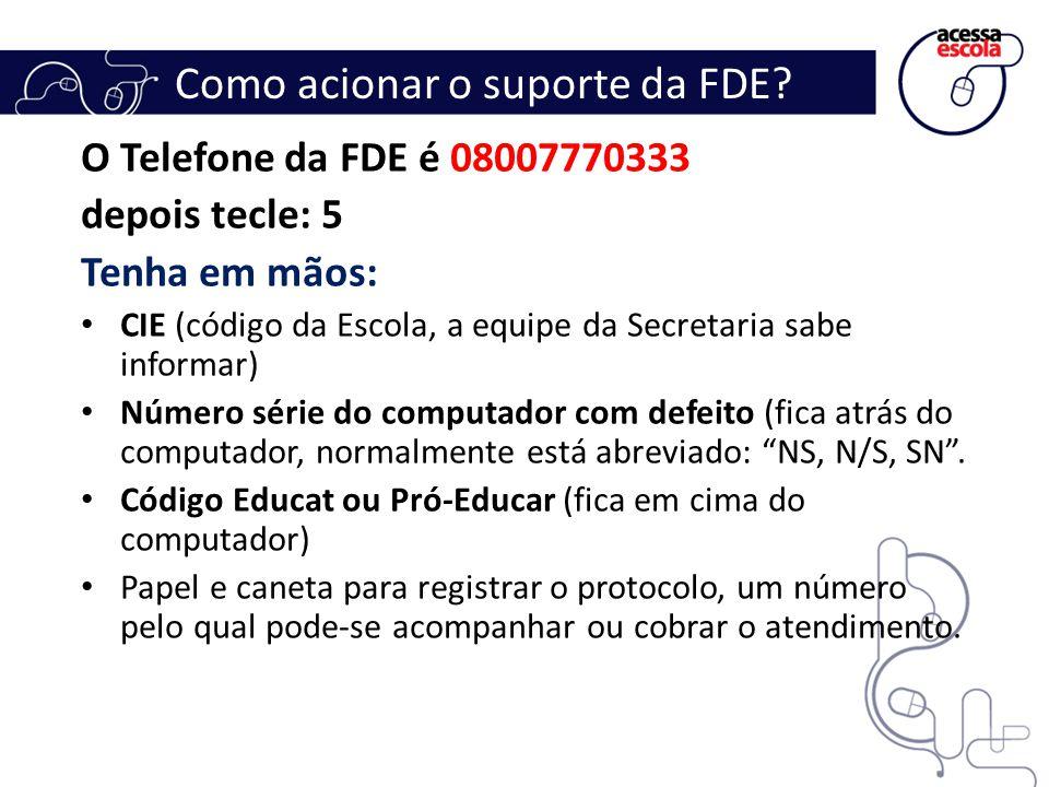 Como acionar o suporte da FDE? O Telefone da FDE é 08007770333 depois tecle: 5 Tenha em mãos: CIE (código da Escola, a equipe da Secretaria sabe infor