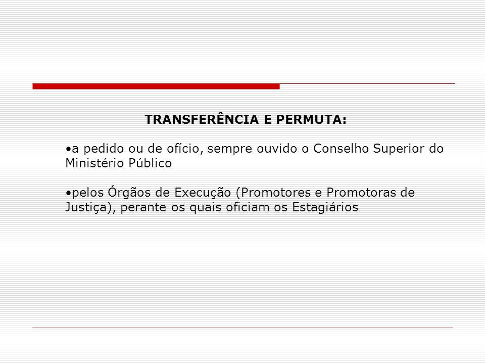 TRANSFERÊNCIA E PERMUTA: a pedido ou de ofício, sempre ouvido o Conselho Superior do Ministério Público pelos Órgãos de Execução (Promotores e Promotoras de Justiça), perante os quais oficiam os Estagiários