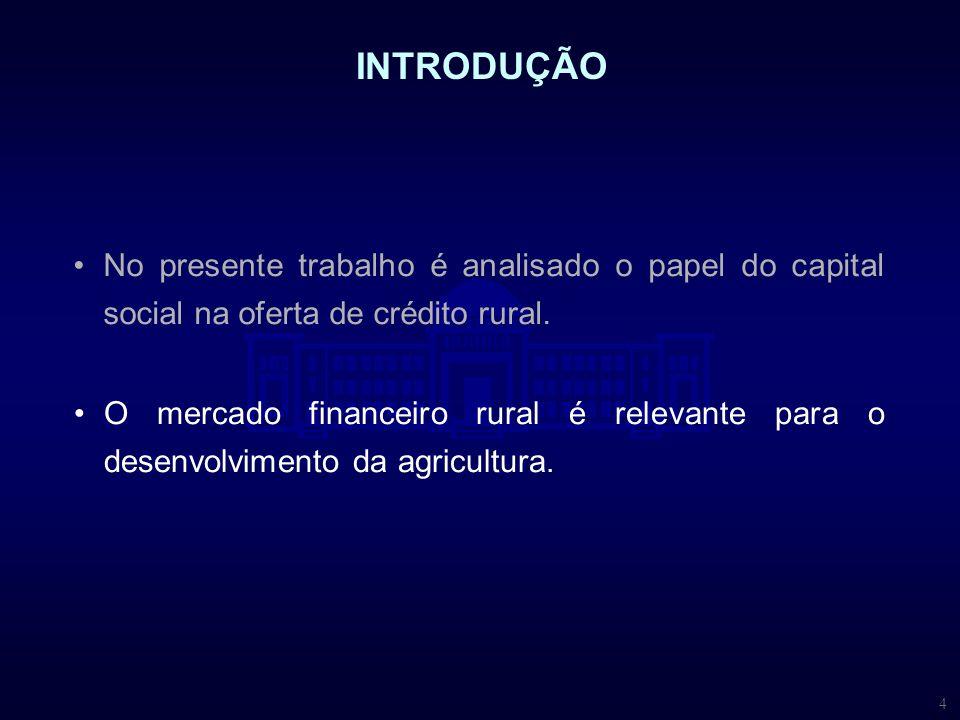 4 INTRODUÇÃO O mercado financeiro rural é relevante para o desenvolvimento da agricultura. No presente trabalho é analisado o papel do capital social