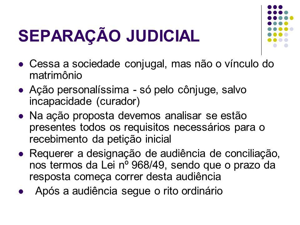 SEPARAÇÃO JUDICIAL Cessa a sociedade conjugal, mas não o vínculo do matrimônio Ação personalíssima - só pelo cônjuge, salvo incapacidade (curador) Na ação proposta devemos analisar se estão presentes todos os requisitos necessários para o recebimento da petição inicial Requerer a designação de audiência de conciliação, nos termos da Lei nº 968/49, sendo que o prazo da resposta começa correr desta audiência Após a audiência segue o rito ordinário