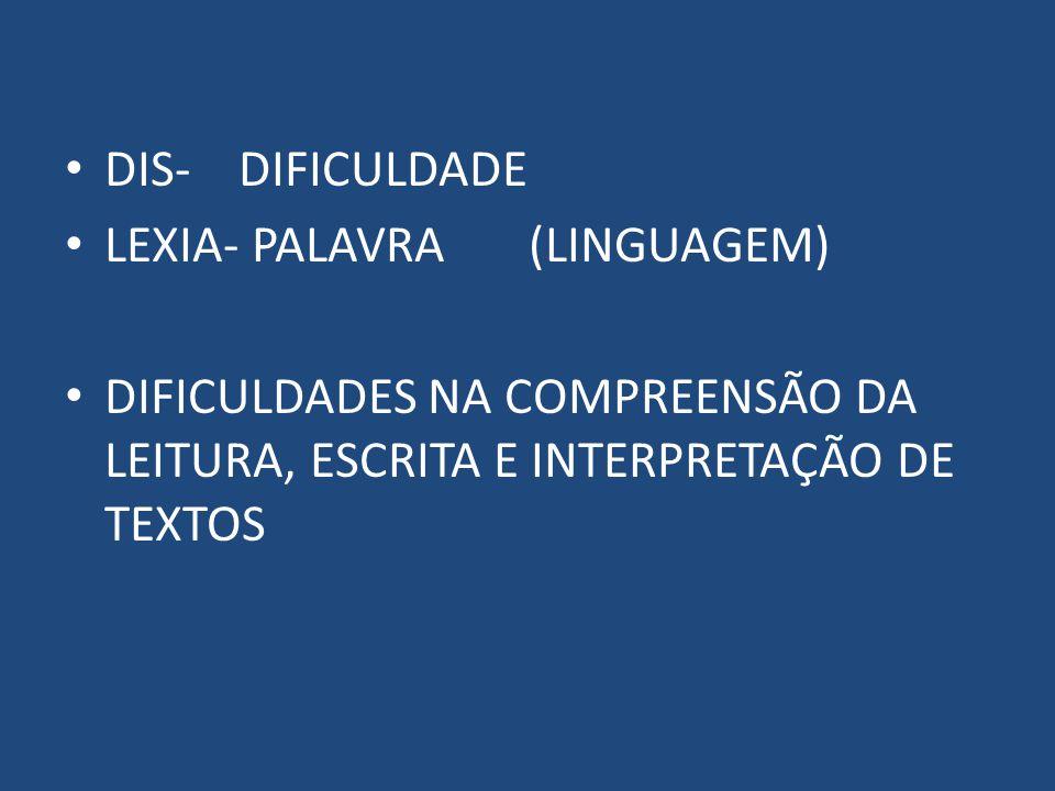 DIS- DIFICULDADE LEXIA- PALAVRA (LINGUAGEM) DIFICULDADES NA COMPREENSÃO DA LEITURA, ESCRITA E INTERPRETAÇÃO DE TEXTOS