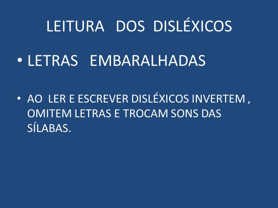 LEITURA DOS DISLÉXICOS LETRAS EMBARALHADAS AO LER E ESCREVER DISLÉXICOS INVERTEM, OMITEM LETRAS E TROCAM SONS DAS SÍLABAS.