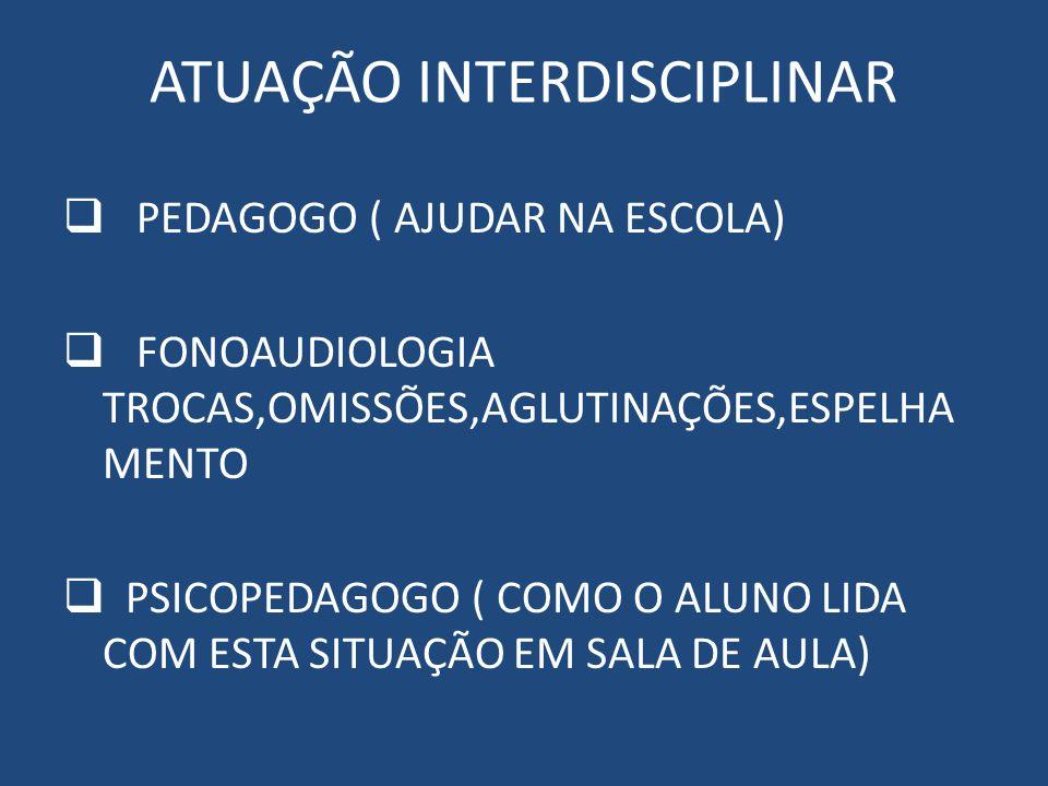 ATUAÇÃO INTERDISCIPLINAR PEDAGOGO ( AJUDAR NA ESCOLA) FONOAUDIOLOGIA TROCAS,OMISSÕES,AGLUTINAÇÕES,ESPELHA MENTO PSICOPEDAGOGO ( COMO O ALUNO LIDA COM ESTA SITUAÇÃO EM SALA DE AULA) NEUROLOGISTA