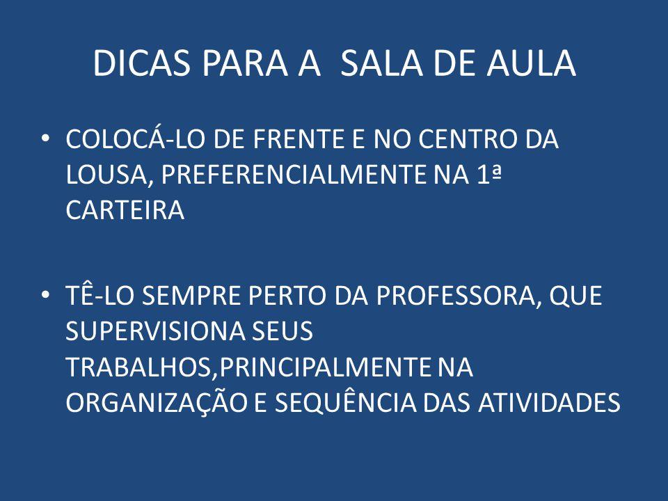 DICAS PARA A SALA DE AULA COLOCÁ-LO DE FRENTE E NO CENTRO DA LOUSA, PREFERENCIALMENTE NA 1ª CARTEIRA TÊ-LO SEMPRE PERTO DA PROFESSORA, QUE SUPERVISIONA SEUS TRABALHOS,PRINCIPALMENTE NA ORGANIZAÇÃO E SEQUÊNCIA DAS ATIVIDADES