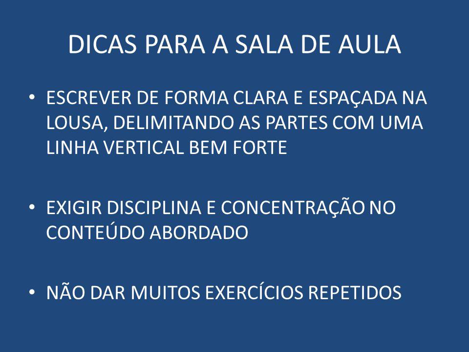 DICAS PARA A SALA DE AULA ESCREVER DE FORMA CLARA E ESPAÇADA NA LOUSA, DELIMITANDO AS PARTES COM UMA LINHA VERTICAL BEM FORTE EXIGIR DISCIPLINA E CONCENTRAÇÃO NO CONTEÚDO ABORDADO NÃO DAR MUITOS EXERCÍCIOS REPETIDOS