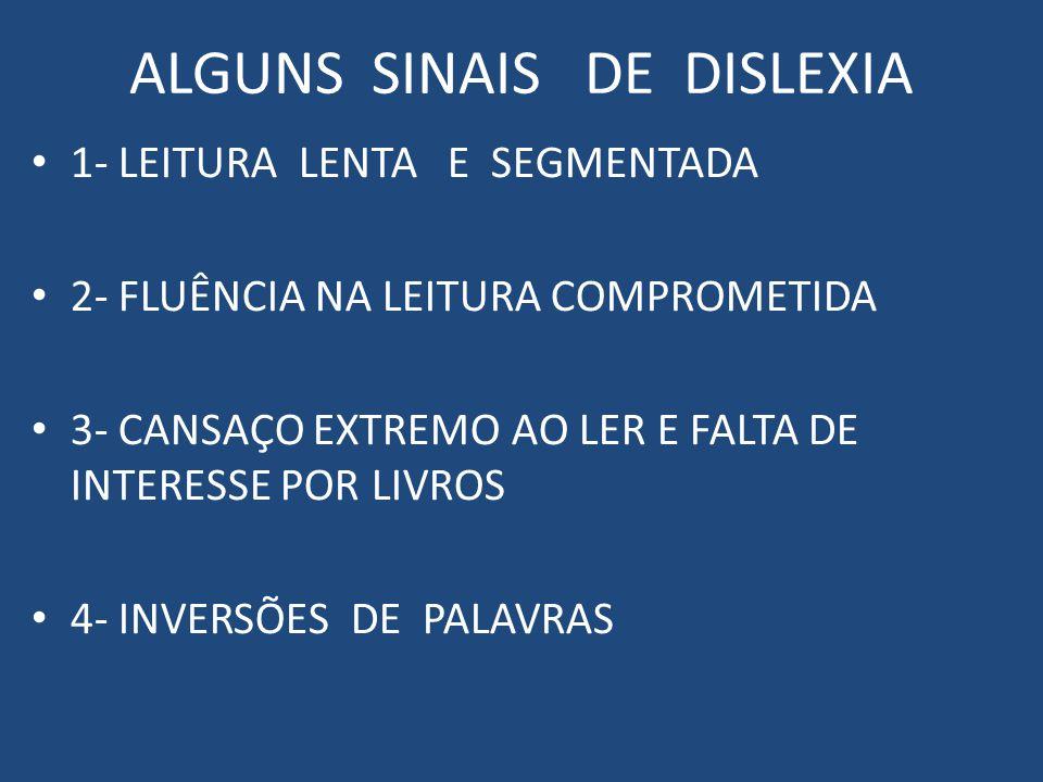 ALGUNS SINAIS DE DISLEXIA 1- LEITURA LENTA E SEGMENTADA 2- FLUÊNCIA NA LEITURA COMPROMETIDA 3- CANSAÇO EXTREMO AO LER E FALTA DE INTERESSE POR LIVROS 4- INVERSÕES DE PALAVRAS