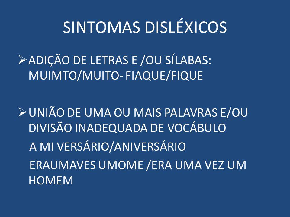 SINTOMAS DISLÉXICOS ADIÇÃO DE LETRAS E /OU SÍLABAS: MUIMTO/MUITO- FIAQUE/FIQUE UNIÃO DE UMA OU MAIS PALAVRAS E/OU DIVISÃO INADEQUADA DE VOCÁBULO A MI VERSÁRIO/ANIVERSÁRIO ERAUMAVES UMOME /ERA UMA VEZ UM HOMEM
