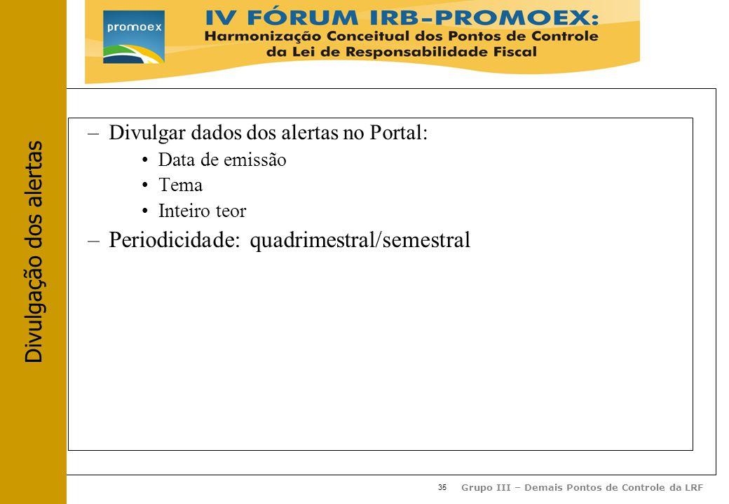35 Grupo III – Demais Pontos de Controle da LRF –Divulgar dados dos alertas no Portal: Data de emissão Tema Inteiro teor –Periodicidade: quadrimestral/semestral Divulgação dos alertas