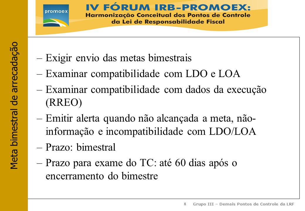6 Grupo III – Demais Pontos de Controle da LRF –Exigir envio das metas bimestrais –Examinar compatibilidade com LDO e LOA –Examinar compatibilidade com dados da execução (RREO) –Emitir alerta quando não alcançada a meta, não- informação e incompatibilidade com LDO/LOA –Prazo: bimestral –Prazo para exame do TC: até 60 dias após o encerramento do bimestre Meta bimestral de arrecadação