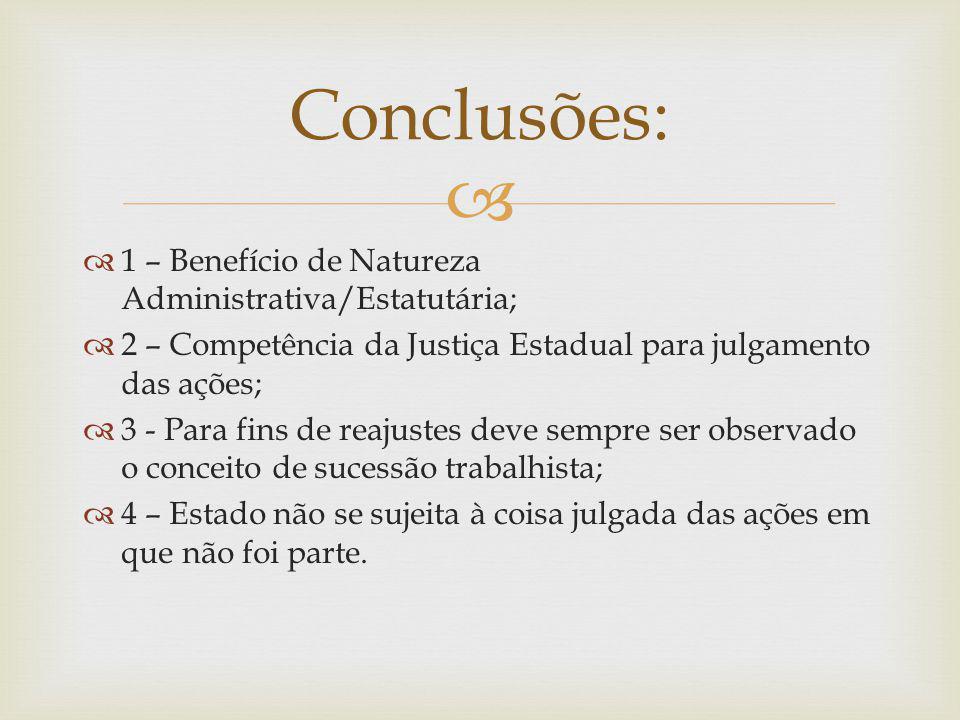 1 – Benefício de Natureza Administrativa/Estatutária; 2 – Competência da Justiça Estadual para julgamento das ações; 3 - Para fins de reajustes deve s