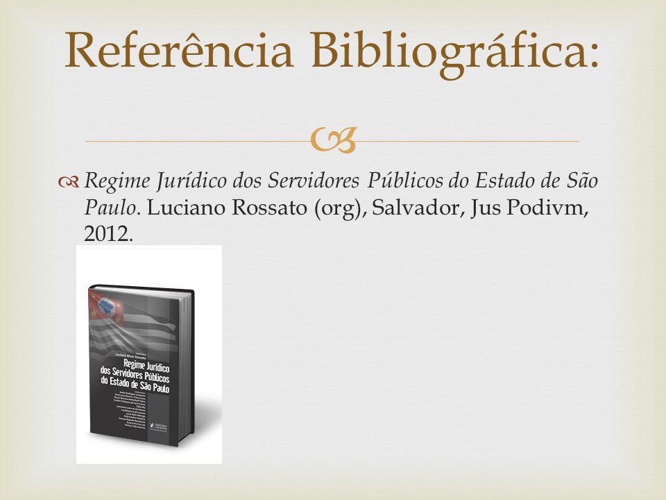 Regime Jurídico dos Servidores Públicos do Estado de São Paulo. Luciano Rossato (org), Salvador, Jus Podivm, 2012. Referência Bibliográfica: