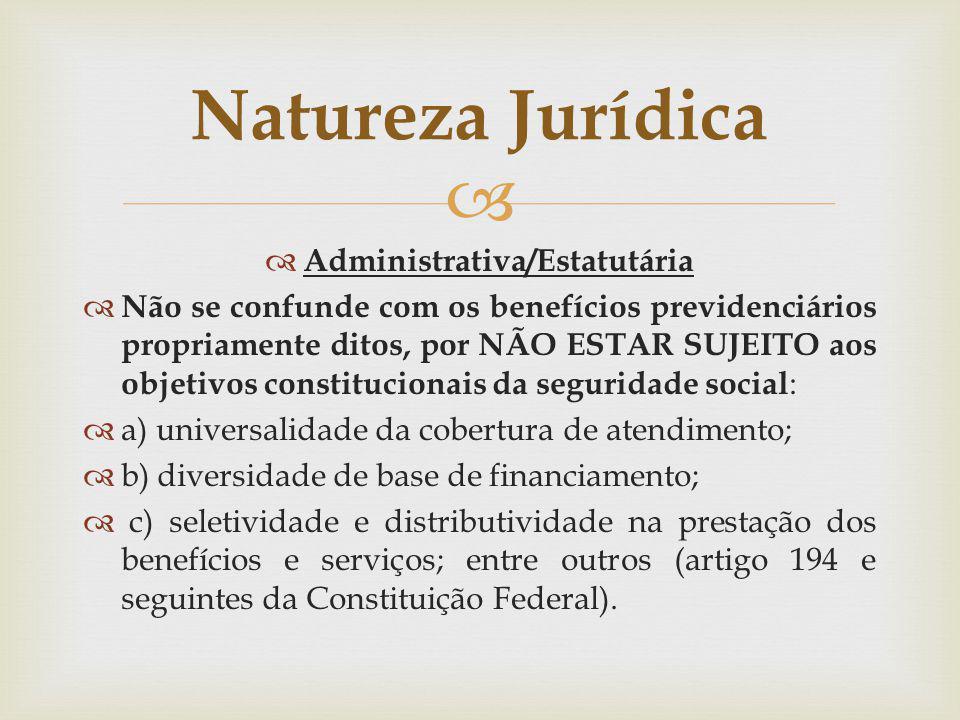 Administrativa/Estatutária Não se confunde com os benefícios previdenciários propriamente ditos, por NÃO ESTAR SUJEITO aos objetivos constitucionais d