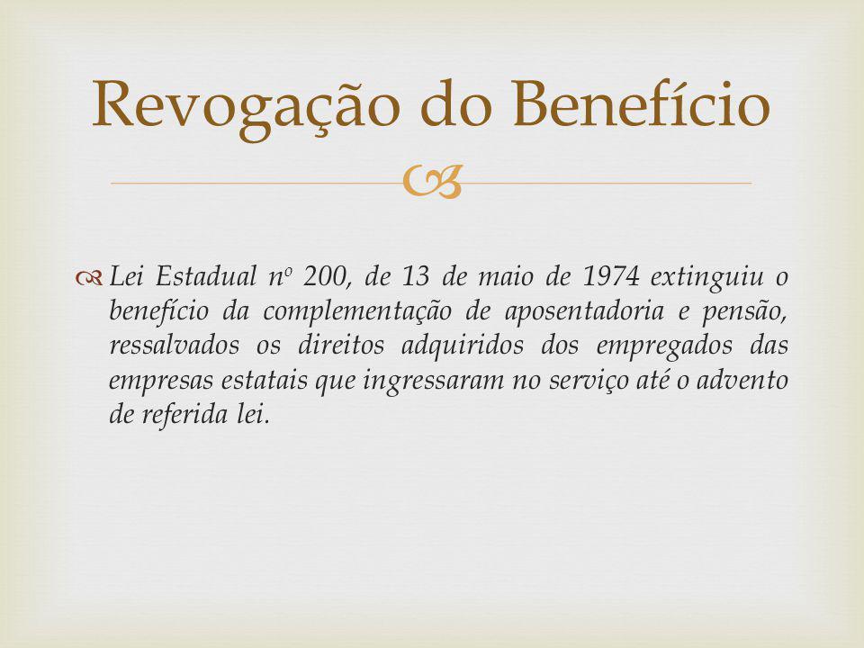 Lei Estadual n o 200, de 13 de maio de 1974 extinguiu o benefício da complementação de aposentadoria e pensão, ressalvados os direitos adquiridos dos