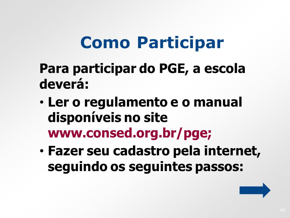 Como Participar Para participar do PGE, a escola deverá: Ler o regulamento e o manual disponíveis no site www.consed.org.br/pge; Fazer seu cadastro pe