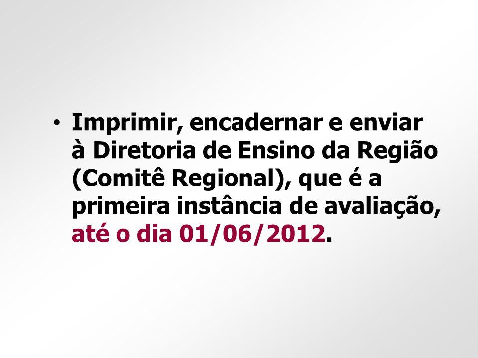 Imprimir, encadernar e enviar à Diretoria de Ensino da Região (Comitê Regional), que é a primeira instância de avaliação, até o dia 01/06/2012.