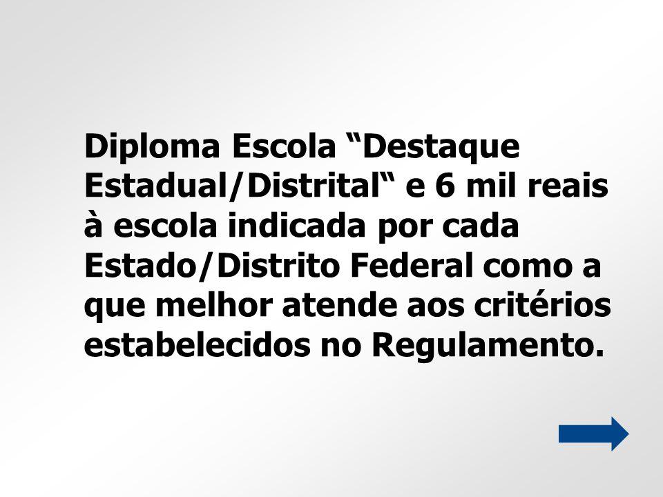 Diploma Escola Destaque Estadual/Distrital e 6 mil reais à escola indicada por cada Estado/Distrito Federal como a que melhor atende aos critérios est