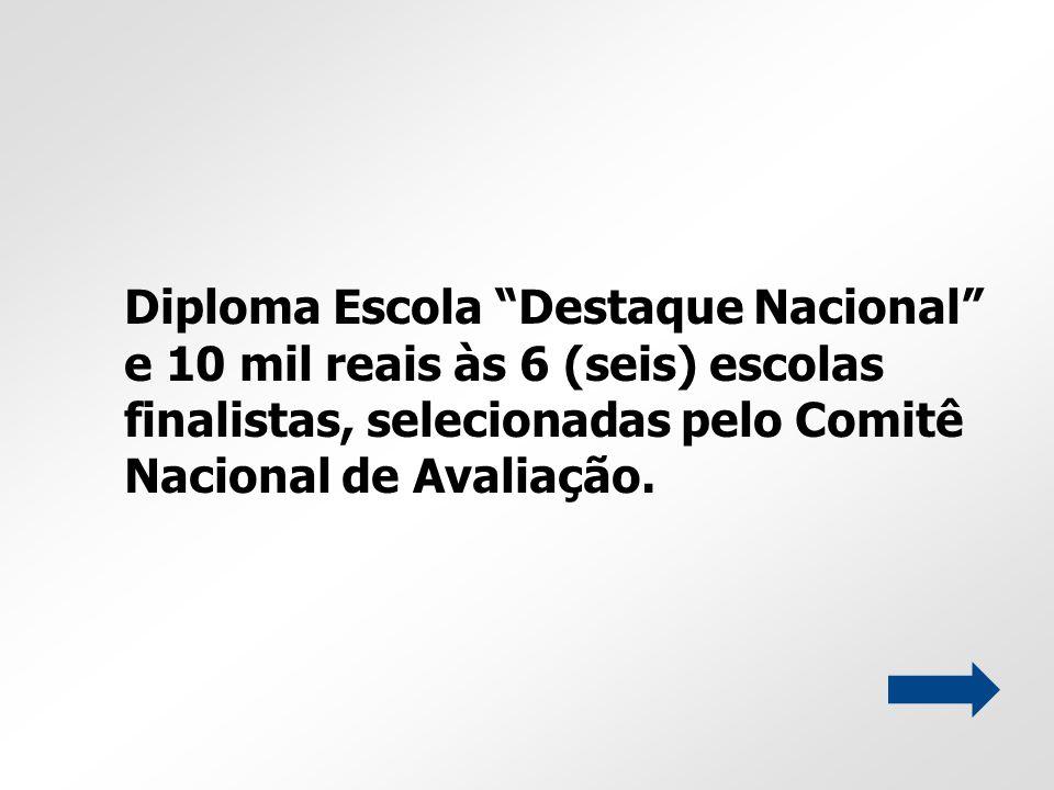 Diploma Escola Destaque Nacional e 10 mil reais às 6 (seis) escolas finalistas, selecionadas pelo Comitê Nacional de Avaliação.