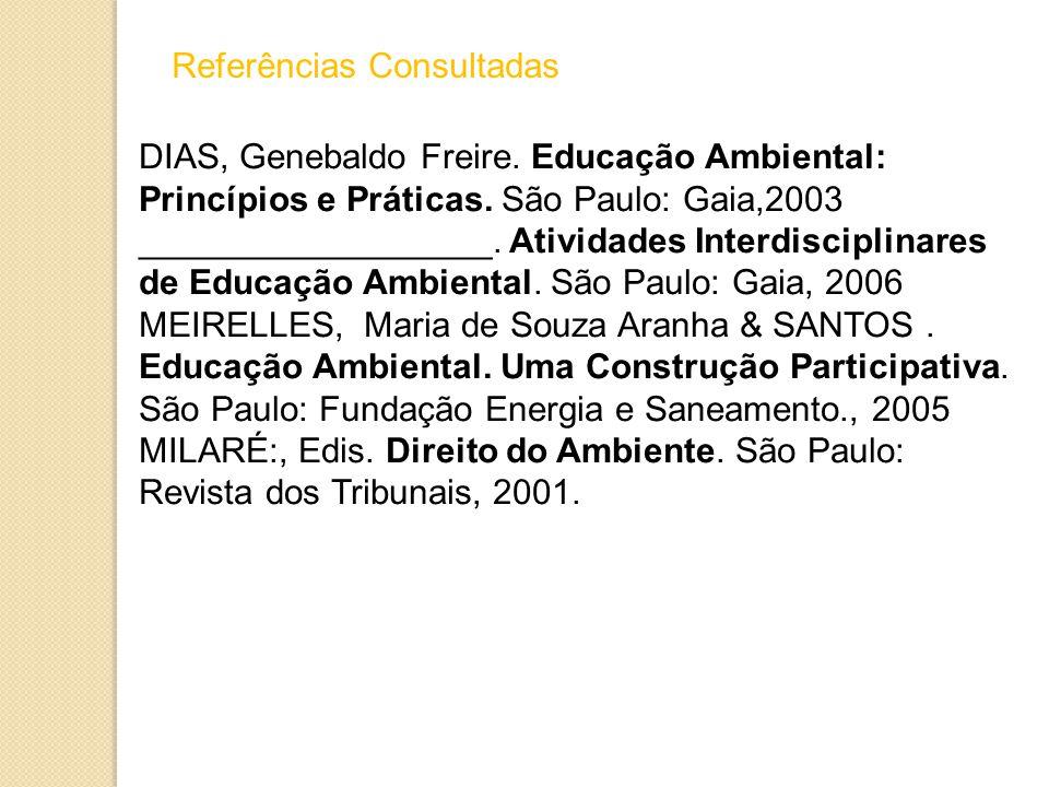 Referências Consultadas DIAS, Genebaldo Freire.Educação Ambiental: Princípios e Práticas.