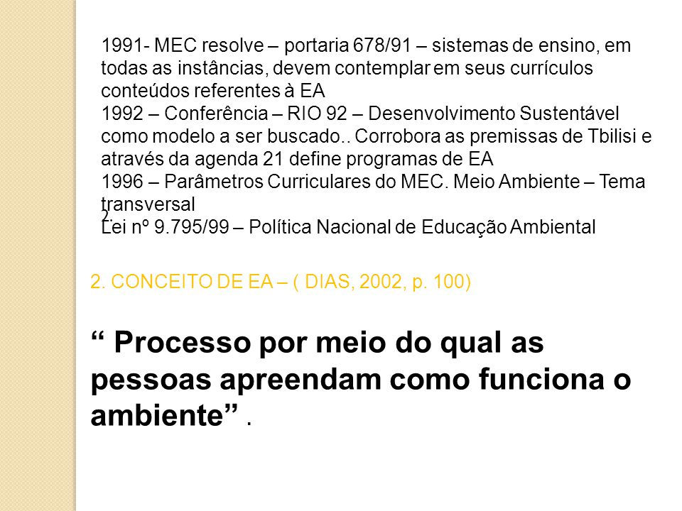 1991- MEC resolve – portaria 678/91 – sistemas de ensino, em todas as instâncias, devem contemplar em seus currículos conteúdos referentes à EA 1992 – Conferência – RIO 92 – Desenvolvimento Sustentável como modelo a ser buscado..