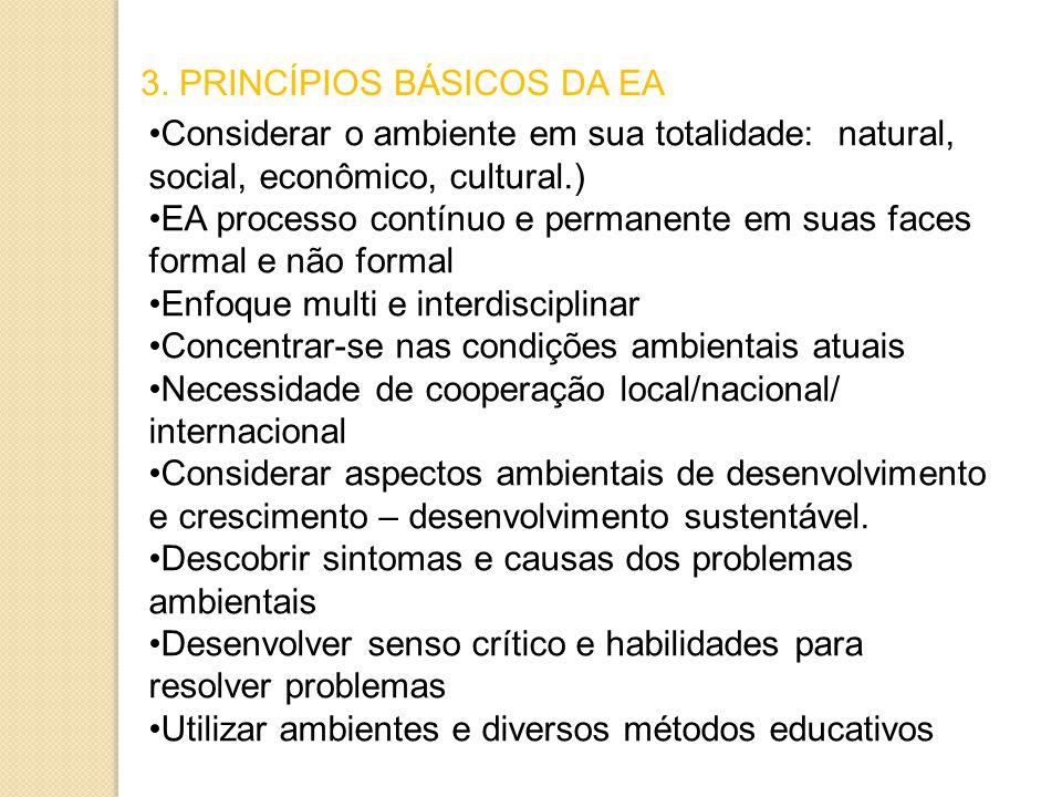 3. PRINCÍPIOS BÁSICOS DA EA Considerar o ambiente em sua totalidade: natural, social, econômico, cultural.) EA processo contínuo e permanente em suas