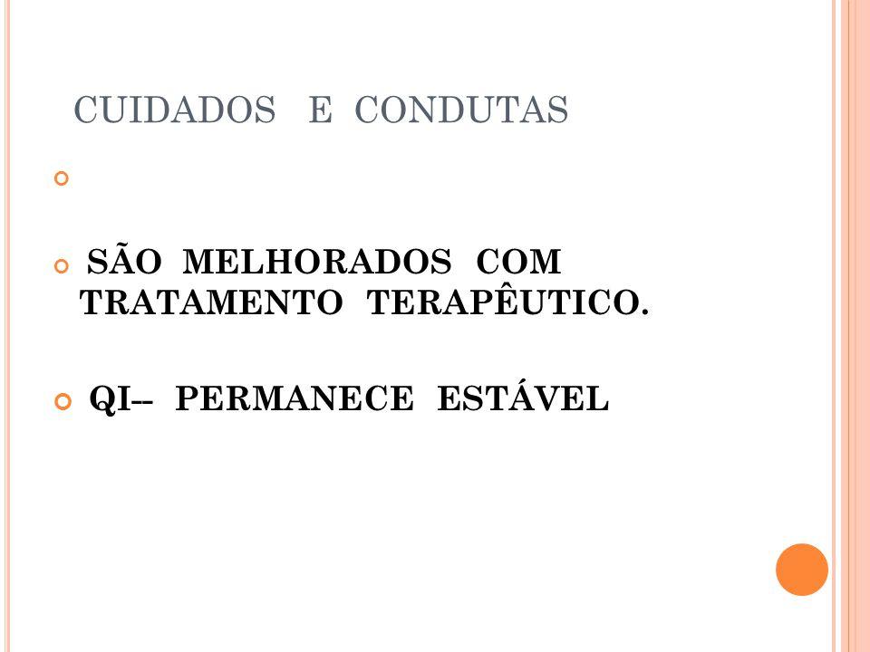 CUIDADOS E CONDUTAS SÃO MELHORADOS COM TRATAMENTO TERAPÊUTICO. QI-- PERMANECE ESTÁVEL