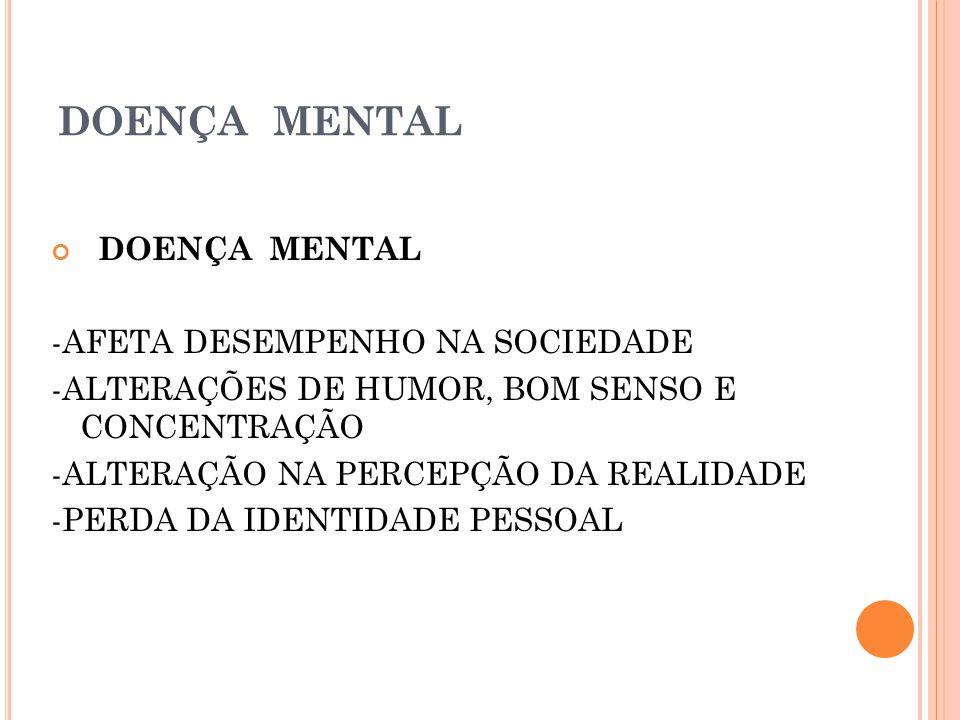 DOENÇA MENTAL -AFETA DESEMPENHO NA SOCIEDADE -ALTERAÇÕES DE HUMOR, BOM SENSO E CONCENTRAÇÃO -ALTERAÇÃO NA PERCEPÇÃO DA REALIDADE -PERDA DA IDENTIDADE PESSOAL