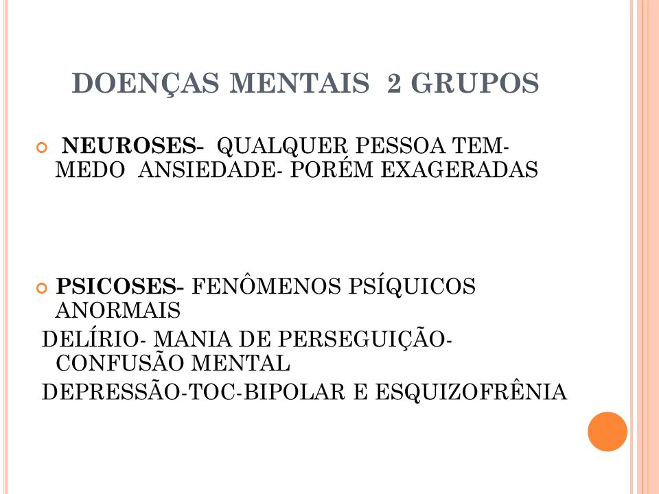 DOENÇAS MENTAIS 2 GRUPOS NEUROSES- QUALQUER PESSOA TEM- MEDO ANSIEDADE- PORÉM EXAGERADAS PSICOSES- FENÔMENOS PSÍQUICOS ANORMAIS DELÍRIO- MANIA DE PERSEGUIÇÃO- CONFUSÃO MENTAL DEPRESSÃO-TOC-BIPOLAR E ESQUIZOFRÊNIA
